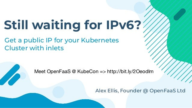 Still waiting for IPv6? Get a public IP for your Kubernetes Cluster with inlets Alex Ellis, Founder @ OpenFaaS Ltd Meet Op...