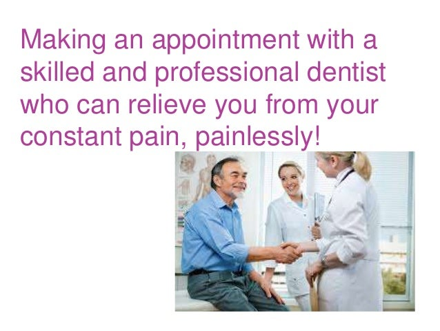 Making an appointment with a skilled and professional dentist who can relieve you from your constant pain, painlessly!