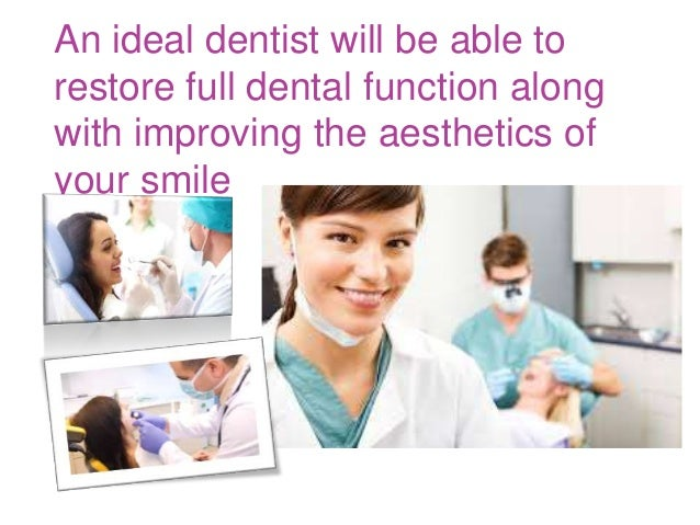 An ideal dentist will be able to restore full dental function along with improving the aesthetics of your smile