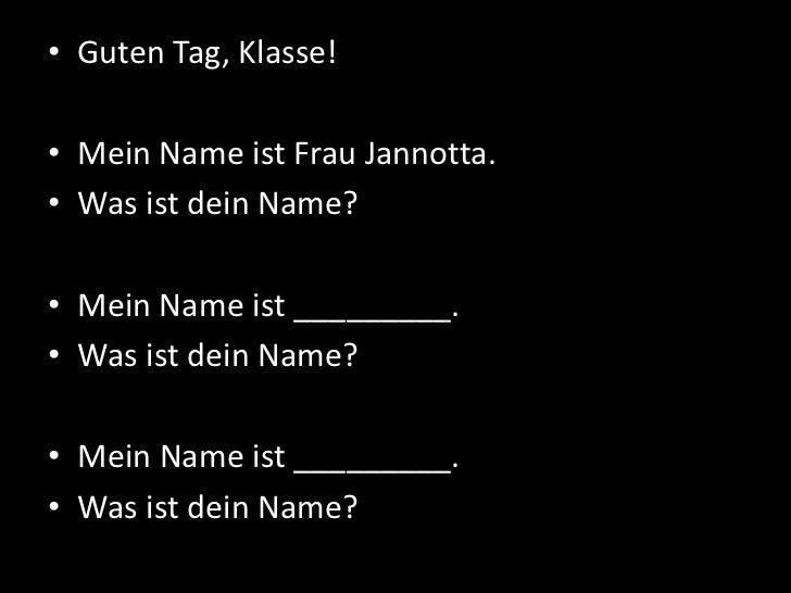 • Guten Tag, Klasse!• Mein Name ist Frau Jannotta.• Was ist dein Name?• Mein Name ist _________.• Was ist dein Name?• Mein...