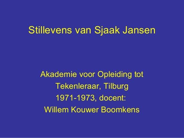 Stillevens van Sjaak Jansen  Akademie voor Opleiding tot      Tekenleraar, Tilburg      1971-1973, docent:   Willem Kouwer...