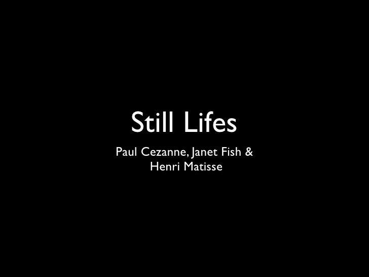 Still Lifes Paul Cezanne, Janet Fish &       Henri Matisse