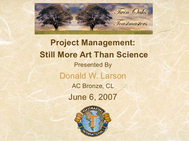 Project Management: Still More Art Than Science Presented By Donald W. Larson AC Bronze, CL June 6, 2007