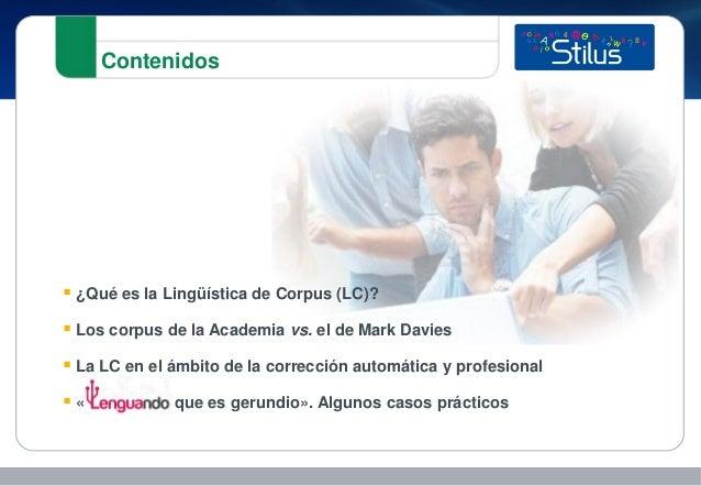 Contenidos  ¿Qué es la Lingüística de Corpus (LC)?  Los corpus de la Academia vs. el de Mark Davies  La LC en el ámbito...