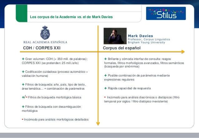 Los corpus de la Academia vs. el de Mark Davies + Gran volumen: CDH (+ 350 mill. de palabras); CORPES XXI (se pretenden: 2...