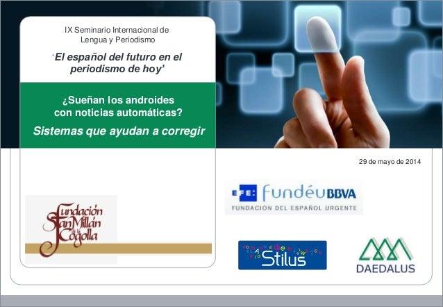 29 de mayo de 2014 ¿Sueñan los androides con noticias automáticas? Sistemas que ayudan a corregir IX Seminario Internacion...