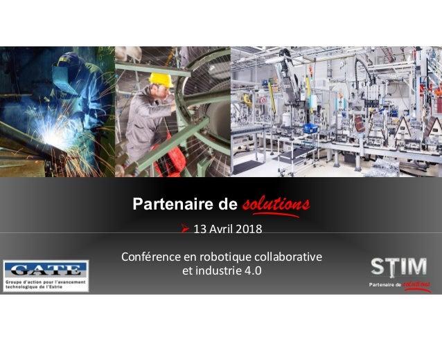  13 Avril 2018 Partenaire de solutions Partenaire de solutions Conférence en robotique collaborative et industrie 4.0