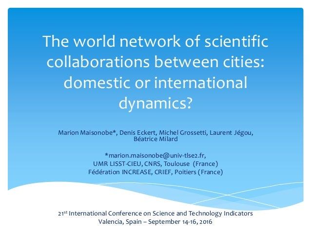 The world network of scientific collaborations between cities: domestic or international dynamics? Marion Maisonobe*, Deni...