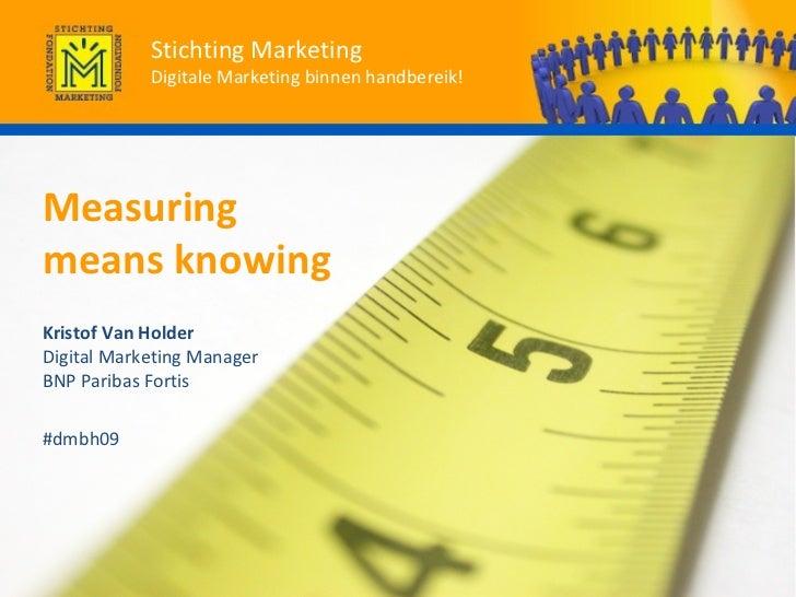 Measuring  means knowing Kristof Van Holder   Digital Marketing Manager  BNP Paribas Fortis #dmbh09