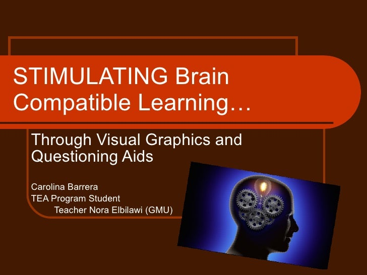 STIMULATING Brain Compatible Learning… Through Visual Graphics and Questioning Aids Carolina Barrera TEA Program Student  ...