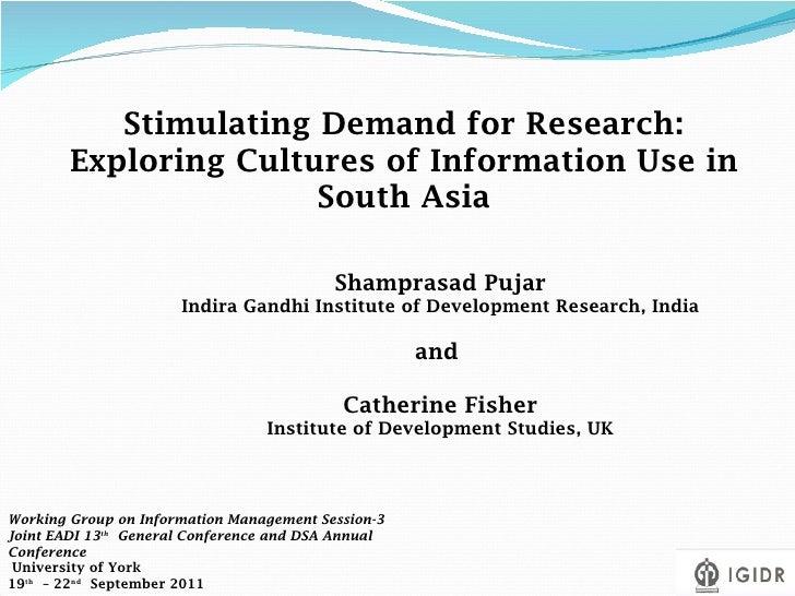 Stimulating Demand for Research: Exploring Cultures of Information Use in South Asia Shamprasad Pujar Indira Gandhi Instit...