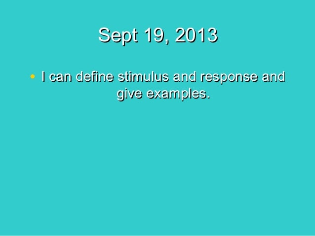 Sept 19, 2013 • I can define stimulus and response and give examples.