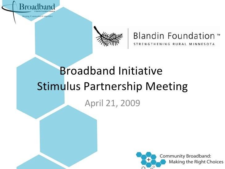 Broadband Initiative  Stimulus Partnership Meeting April 21, 2009
