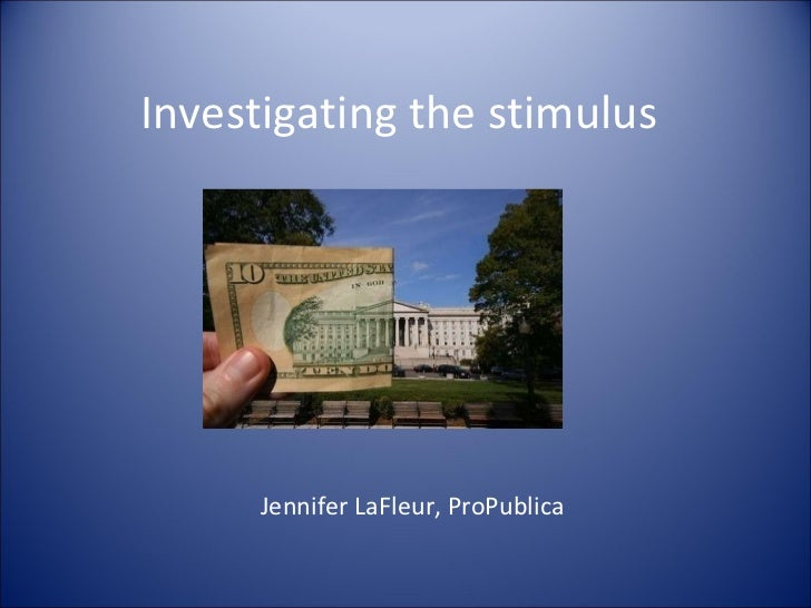 Investigating the stimulus Jennifer LaFleur, ProPublica