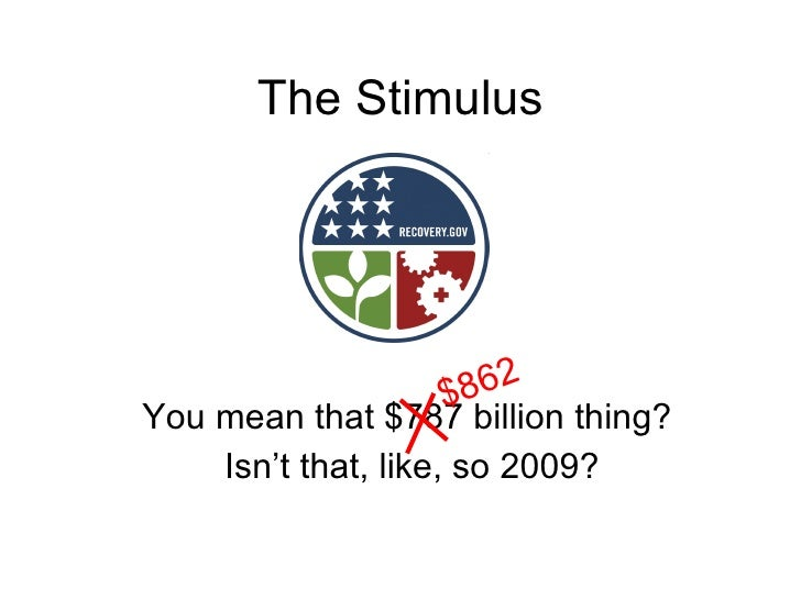 The Stimulus You mean that $787 billion thing? Isn't that, like, so 2009? $862