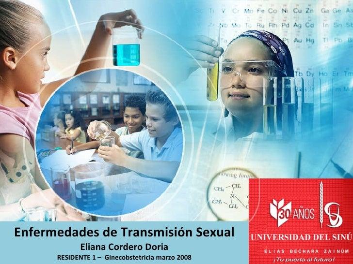 Enfermedades de Transmisión Sexual Eliana Cordero Doria RESIDENTE 1 –  Ginecobstetricia marzo 2008