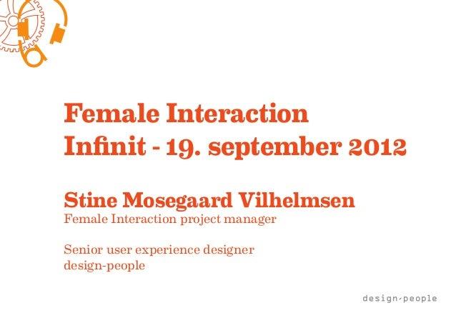Female InteractionInfinit - 19. september 2012Stine Mosegaard VilhelmsenFemale Interaction project managerSenior user expe...