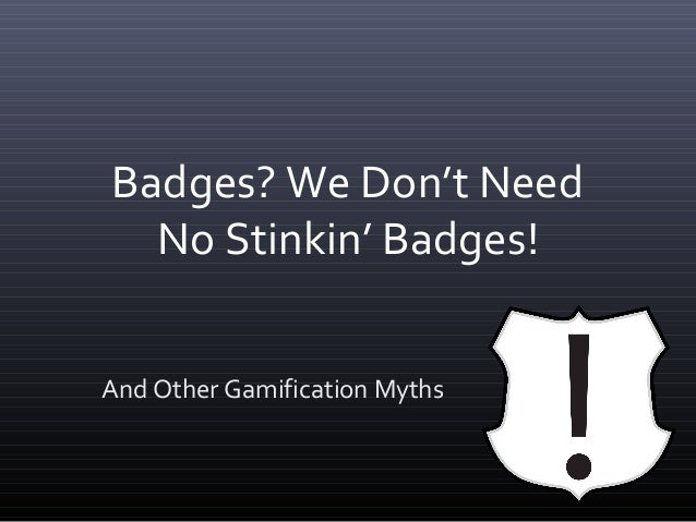 Badges? We Don't Need  No Stinkin' Badges!And Other Gamification Myths