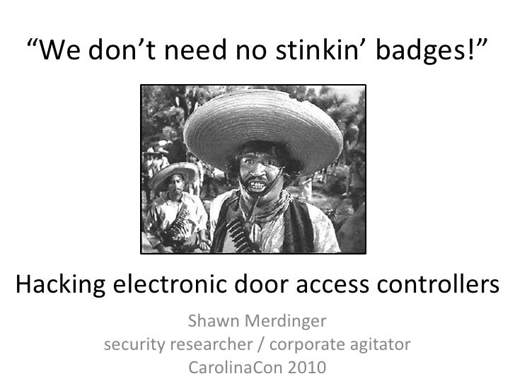 """""""We don't need no stinkin' badges!""""<br />Hacking electronic door access controllers<br />Shawn Merdinger<br />security res..."""
