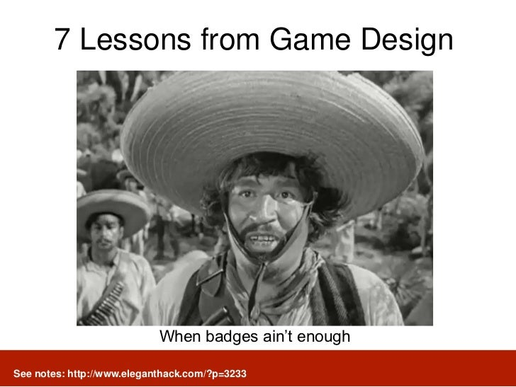 7 Lessons from Game Design                            When badges ain't enoughSee notes: http://www.eleganthack.com/?p=3233