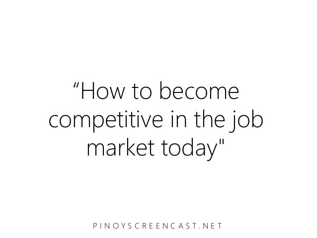 """How to becomecompetitive in the job   market today""    P I N O Y S C R E E N C A S T. N E T"