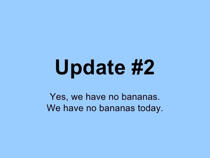 Update #2 Yes, we have no bananas. We have no bananas today.