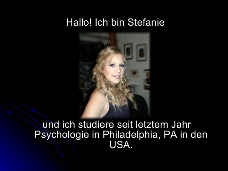 <ul><li>Hallo! Ich bin Stefanie  </li></ul><ul><li>und ich studiere seit letztem Jahr Psychologie in Philadelphia, PA in d...