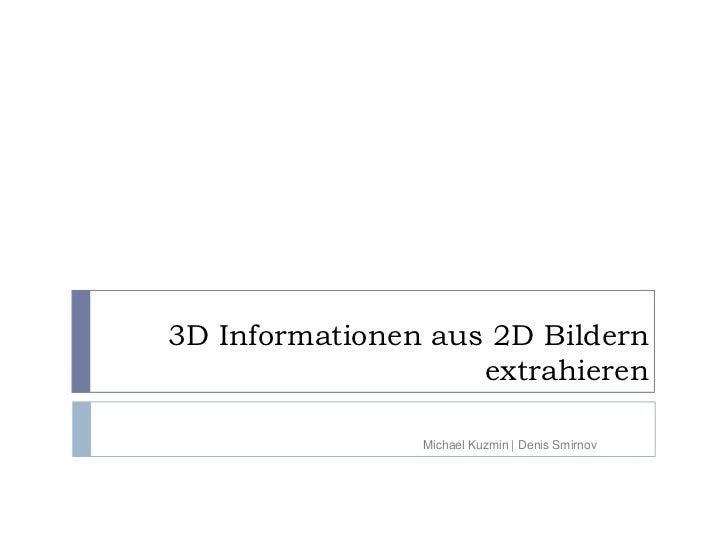 3D Informationen aus 2D Bildern                    extrahieren                Michael Kuzmin | Denis Smirnov