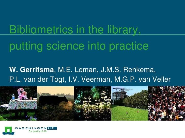 Bibliometrics in the library, putting science into practice<br />W. Gerritsma, M.E. Loman, J.M.S. Renkema, <br />P.L. van ...