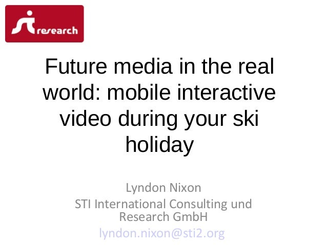 Future media in the real world: mobile interactive video during your ski holiday Lyndon Nixon STI International Consulting...