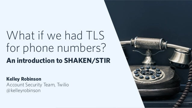 What if we had TLS for phone numbers? An introduction to SHAKEN/STIR Kelley Robinson Account Security Team, Twilio @kelley...