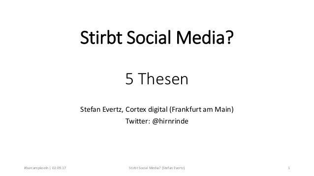 Stirbt Social Media? 5 Thesen Stefan Evertz, Cortex digital (Frankfurt am Main) Twitter: @hirnrinde #barcampkoeln | 02.09....
