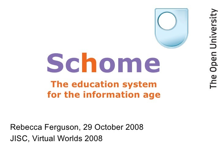 Rebecca Ferguson, 29 October 2008 JISC, Virtual Worlds 2008 Sc h ome The education system for the information age