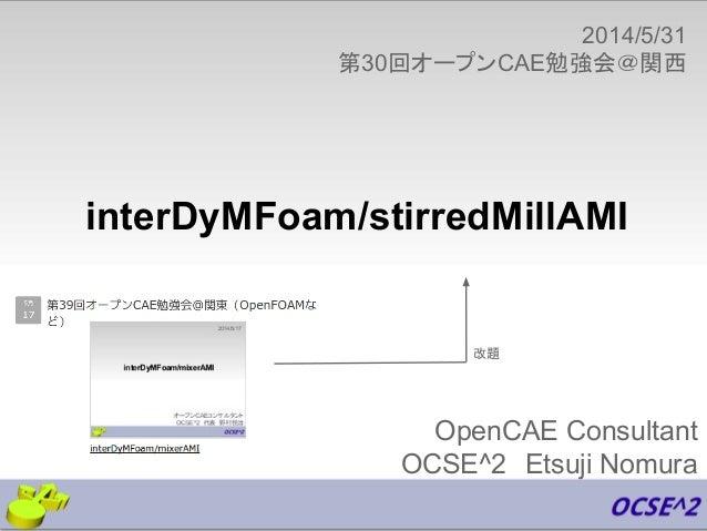 OpenCAE Consultant OCSE^2 Etsuji Nomura 2014/5/31 第30回オープンCAE勉強会@関西 interDyMFoam/stirredMillAMI 改題