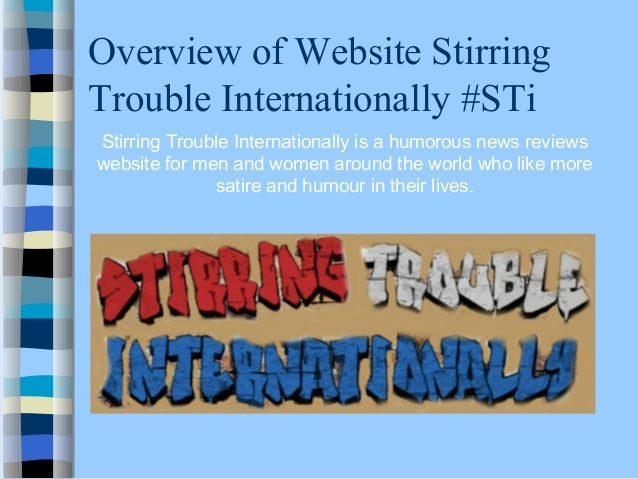 Overview of Website Stirring Trouble Internationally #STi Stirring Trouble Internationally is a humorous news reviews webs...