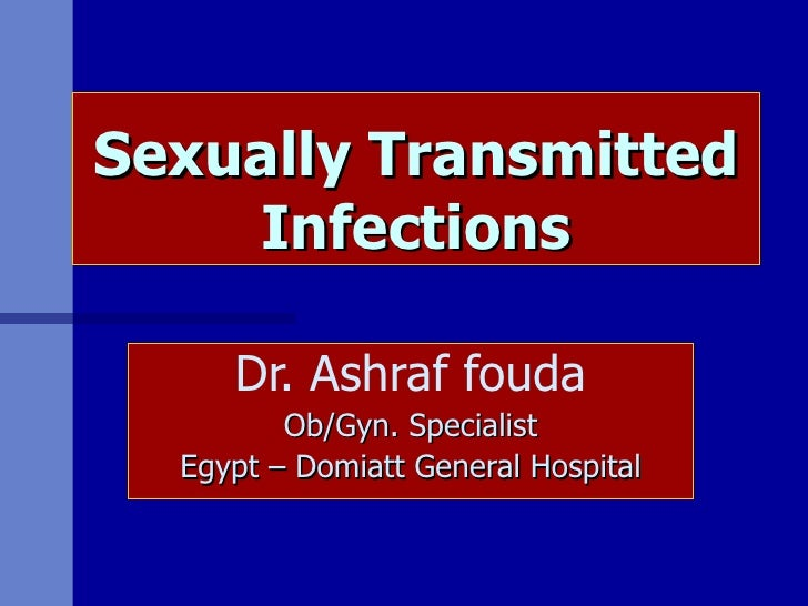 Sexually Transmitted Infections Dr. Ashraf fouda Ob/Gyn. Specialist Egypt – Domiatt General Hospital