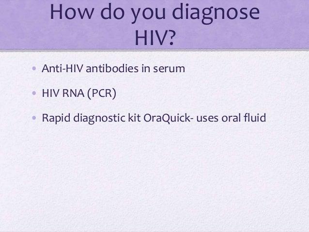 How do you diagnose HIV? • Anti-HIV antibodies in serum • HIV RNA (PCR) • Rapid diagnostic kit OraQuick- uses oral fluid