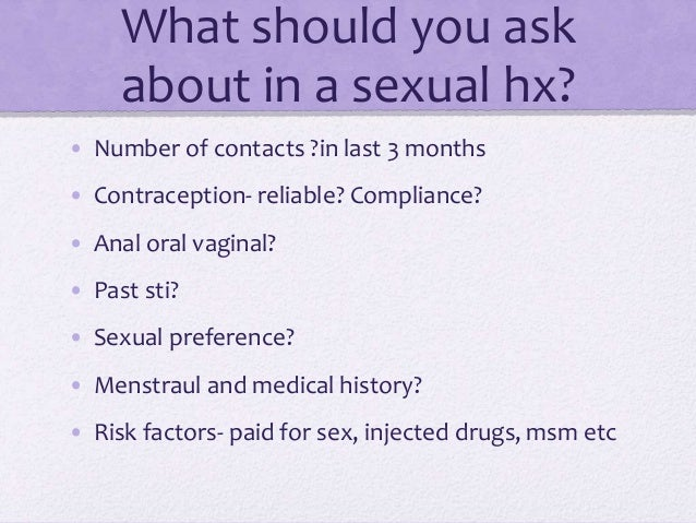 What should you ask about in a sexual hx? • Number of contacts ?in last 3 months • Contraception- reliable? Compliance? • ...