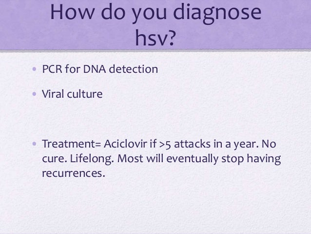 How do you diagnose hsv? • PCR for DNA detection • Viral culture • Treatment= Aciclovir if >5 attacks in a year. No cure. ...