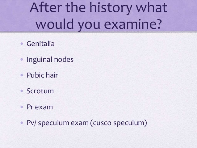 After the history what would you examine? • Genitalia • Inguinal nodes • Pubic hair • Scrotum • Pr exam • Pv/ speculum exa...
