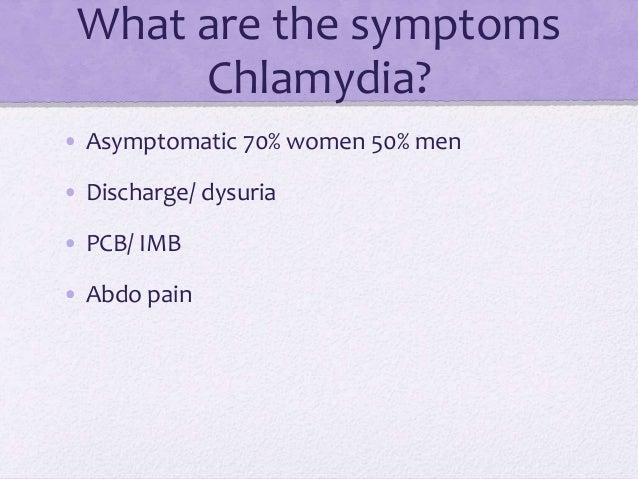 What are the symptoms Chlamydia? • Asymptomatic 70% women 50% men • Discharge/ dysuria • PCB/ IMB • Abdo pain