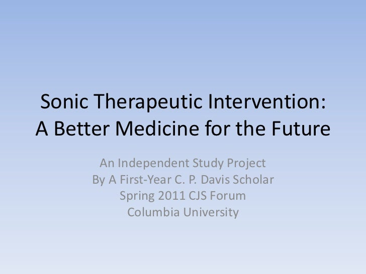 Sonic Therapeutic Intervention:A Better Medicine for the Future<br />An Independent Study Project<br />By A First-Year C. ...