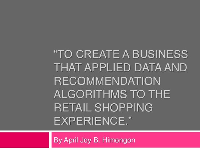 """TO CREATE A BUSINESS  THAT APPLIED DATA AND  RECOMMENDATION  ALGORITHMS TO THE  RETAIL SHOPPING  EXPERIENCE.""  By April J..."