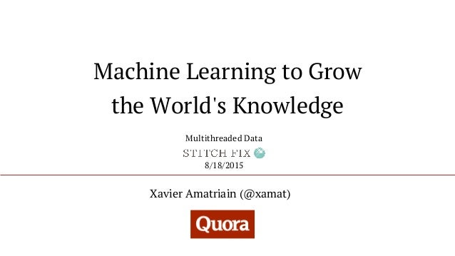 Machine Learning to Grow the World's Knowledge Xavier Amatriain (@xamat) 8/18/2015 Multithreaded Data