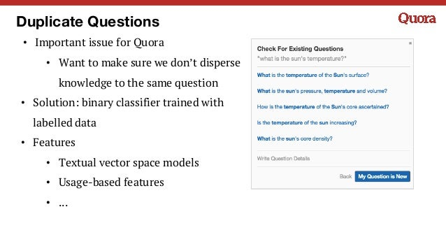 Duplicate Questions • Important issue for Quora • Want to make sure we don't disperse knowledge to the same question • Sol...