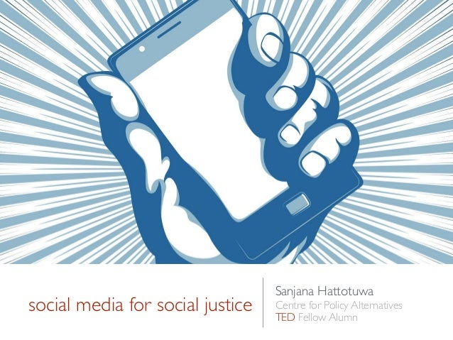 social media for social justice Sanjana Hattotuwa  Centre for Policy Alternatives  TED Fellow Alumn