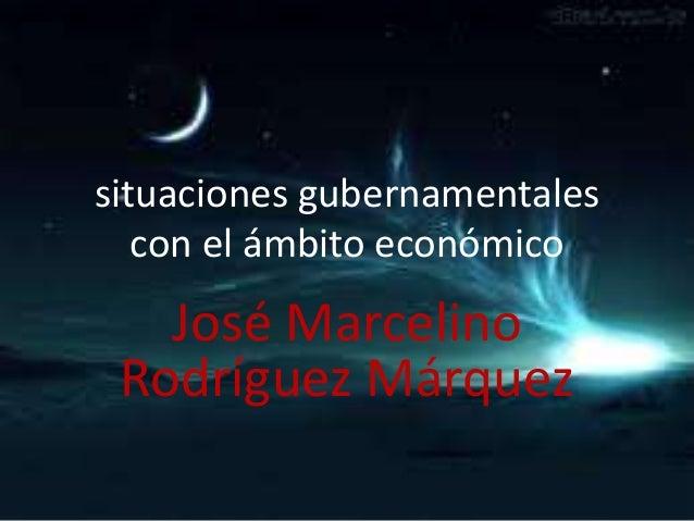 situaciones gubernamentales con el ámbito económico  José Marcelino Rodríguez Márquez