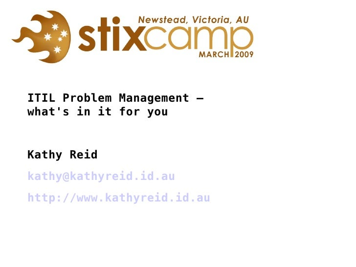 ITIL Problem Management –  what's in it for you Kathy Reid [email_address] http://www.kathyreid.id.au