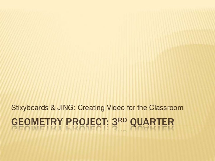Stixyboards & JING: Creating Video for the ClassroomGEOMETRY PROJECT: 3RD QUARTER
