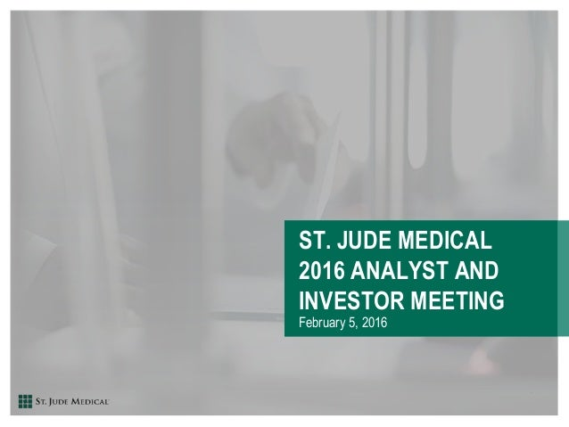 ST. JUDE MEDICAL 2016 ANALYST AND INVESTOR MEETING February 5, 2016